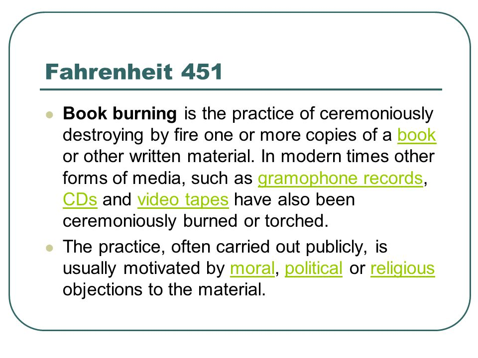 Fahrenheit 451 Book burning is the practice of ceremoniously destroying by fire one or more copies of a book or other written material.