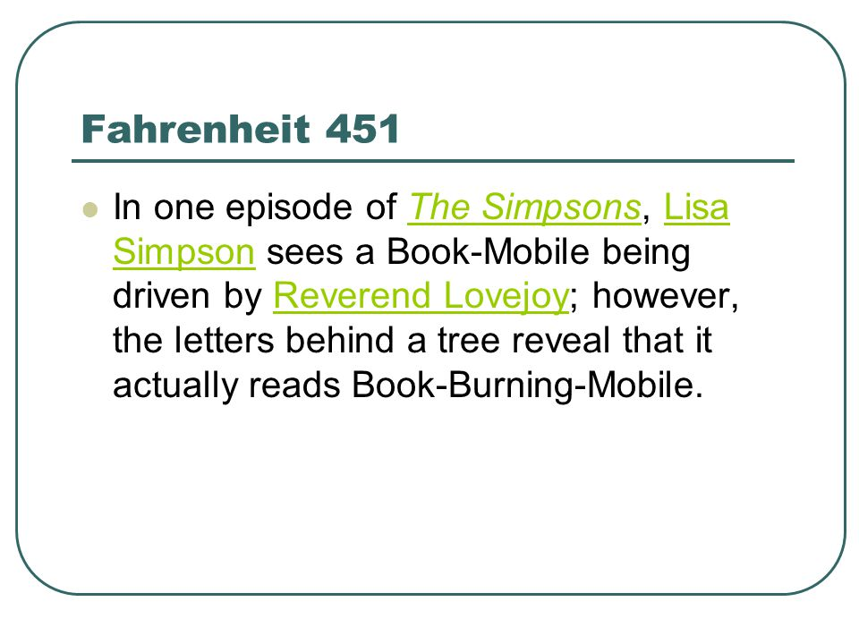 Fahrenheit 451 In one episode of The Simpsons, Lisa Simpson sees a Book-Mobile being driven by Reverend Lovejoy; however, the letters behind a tree reveal that it actually reads Book-Burning-Mobile.The SimpsonsLisa SimpsonReverend Lovejoy