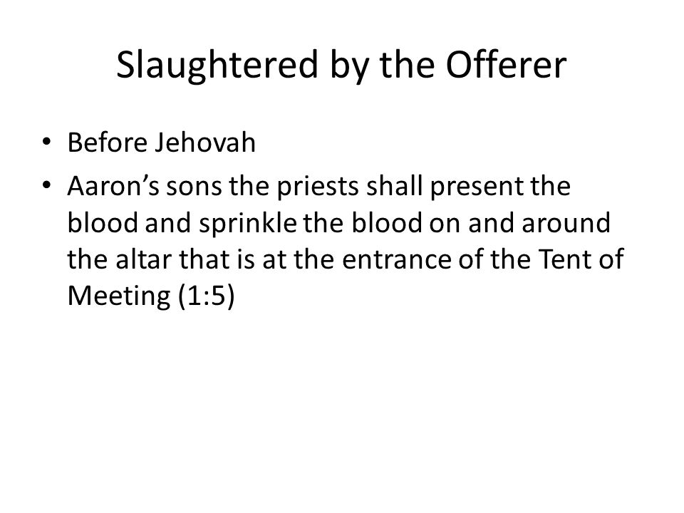 Slaughtered by the Offerer Before Jehovah Aaron's sons the priests shall present the blood and sprinkle the blood on and around the altar that is at t