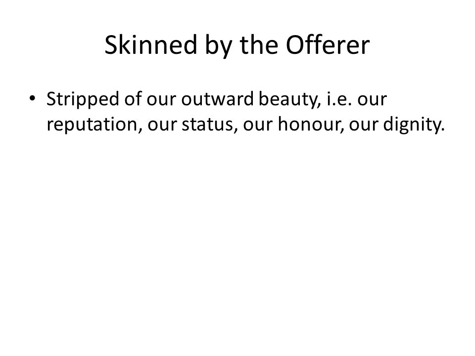Skinned by the Offerer Stripped of our outward beauty, i.e. our reputation, our status, our honour, our dignity.