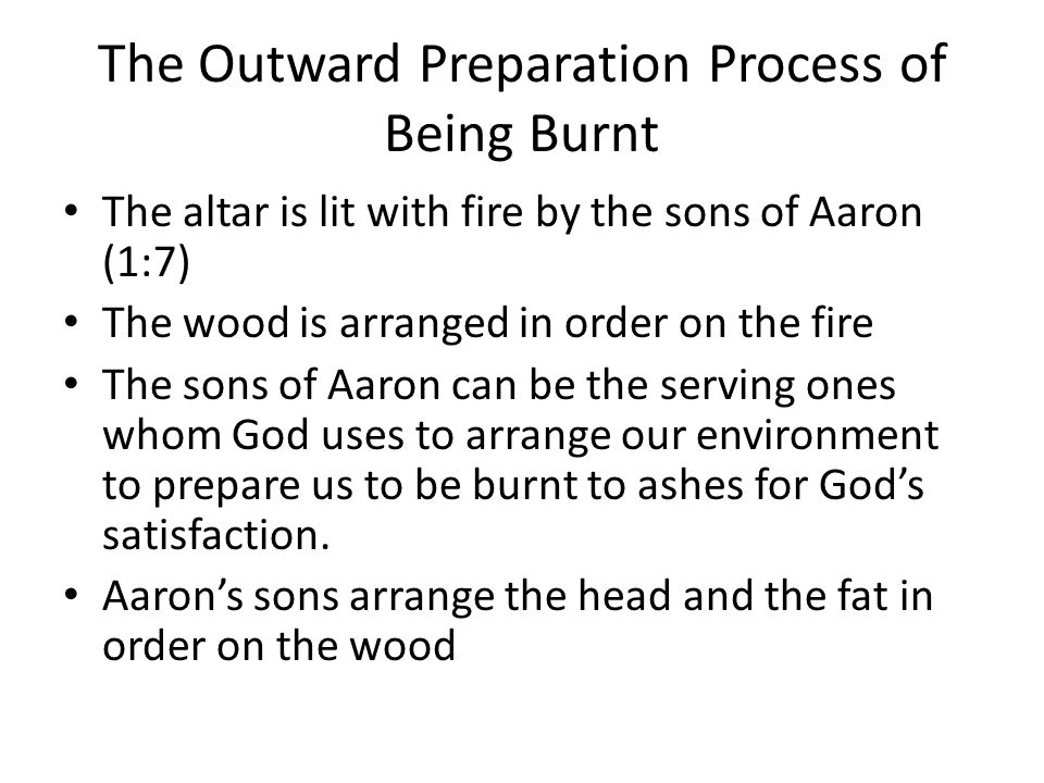 The Outward Preparation Process of Being Burnt The altar is lit with fire by the sons of Aaron (1:7) The wood is arranged in order on the fire The son