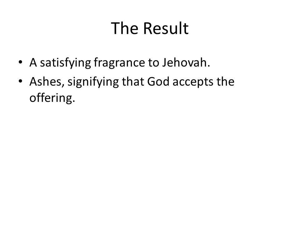 The Result A satisfying fragrance to Jehovah. Ashes, signifying that God accepts the offering.