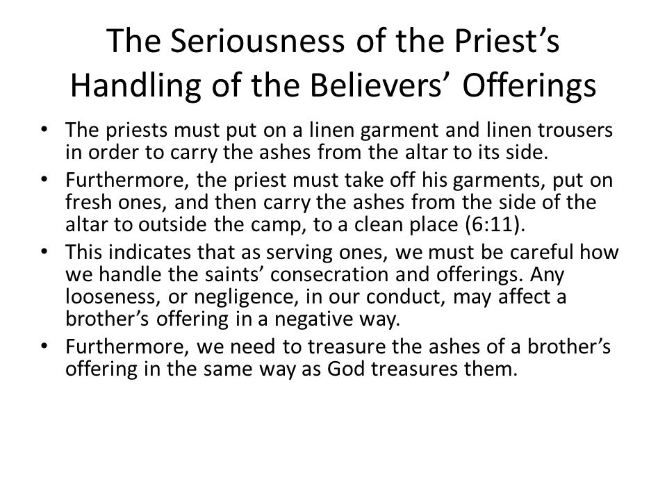 The Seriousness of the Priest's Handling of the Believers' Offerings The priests must put on a linen garment and linen trousers in order to carry the