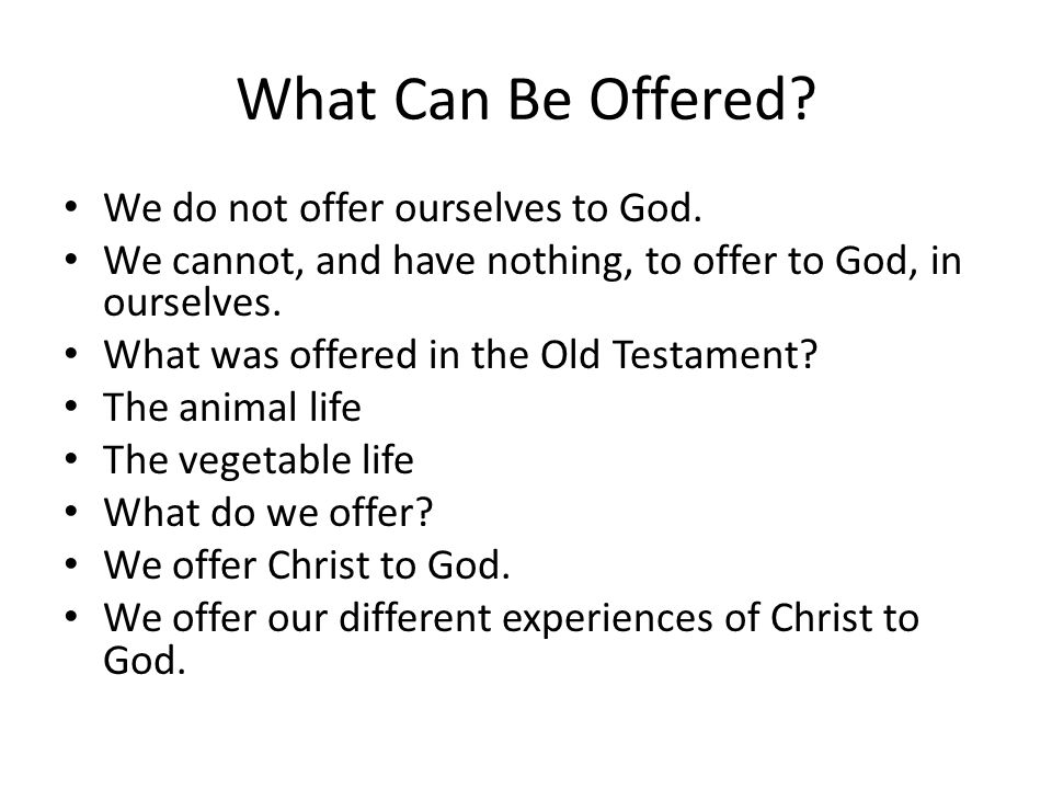 What Can Be Offered? We do not offer ourselves to God. We cannot, and have nothing, to offer to God, in ourselves. What was offered in the Old Testame