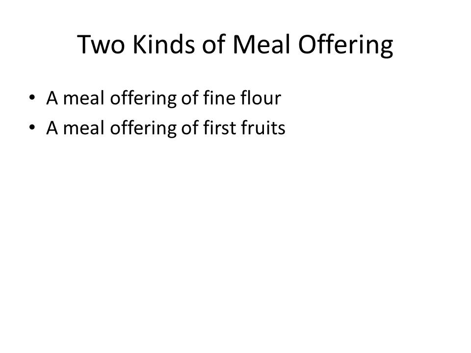 Two Kinds of Meal Offering A meal offering of fine flour A meal offering of first fruits