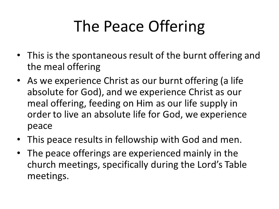 The Peace Offering This is the spontaneous result of the burnt offering and the meal offering As we experience Christ as our burnt offering (a life ab
