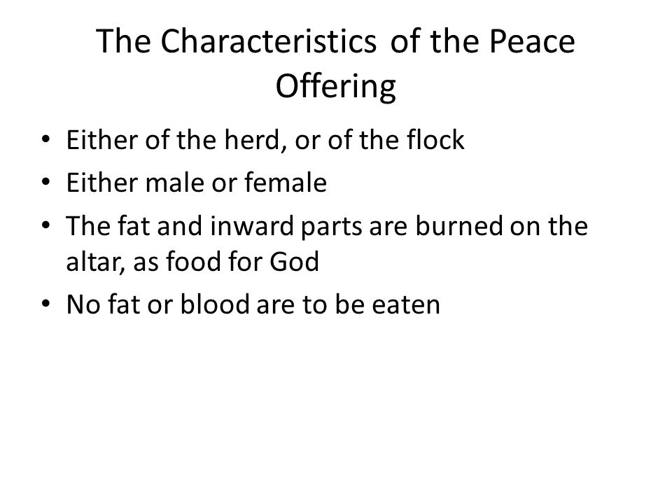 The Characteristics of the Peace Offering Either of the herd, or of the flock Either male or female The fat and inward parts are burned on the altar,