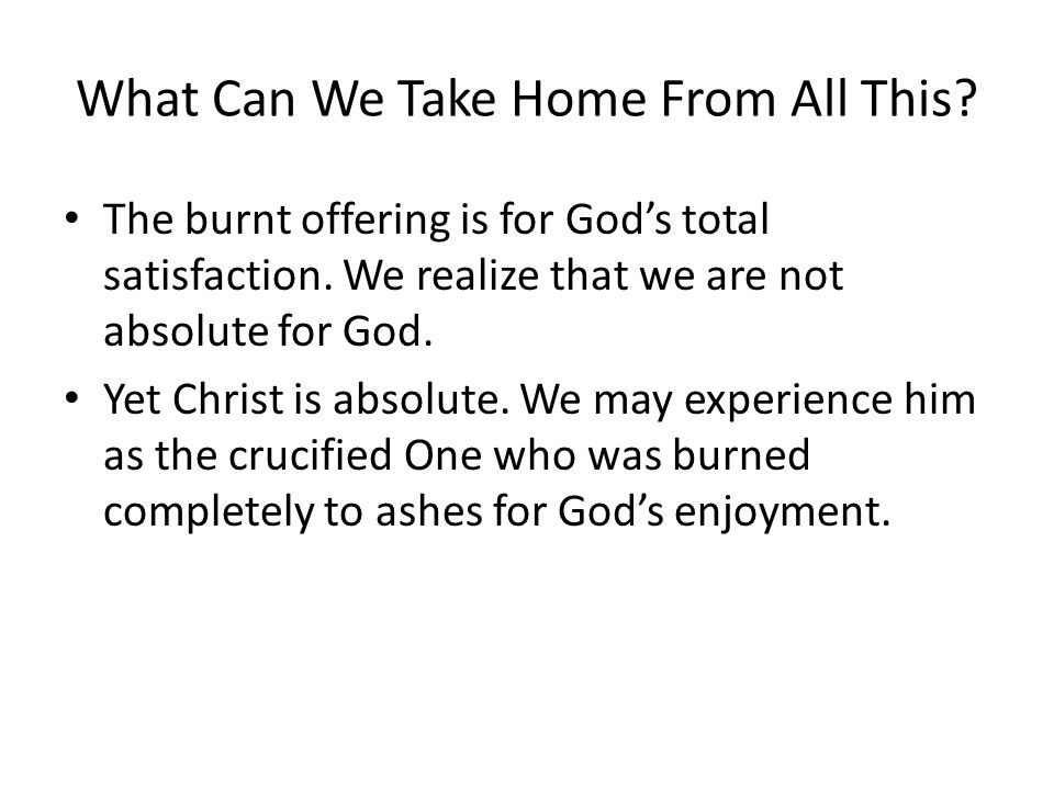 What Can We Take Home From All This? The burnt offering is for God's total satisfaction. We realize that we are not absolute for God. Yet Christ is ab
