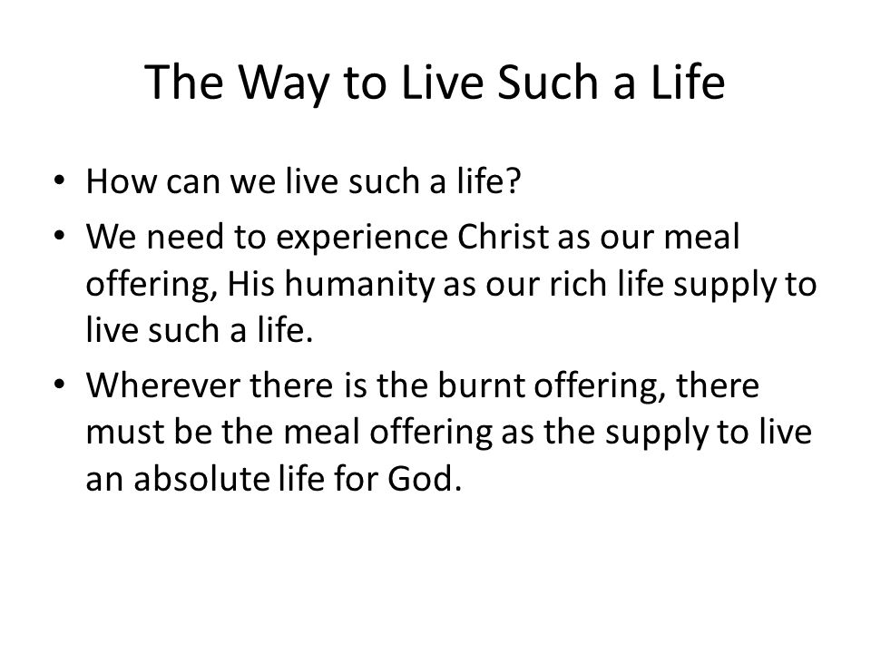The Way to Live Such a Life How can we live such a life? We need to experience Christ as our meal offering, His humanity as our rich life supply to li