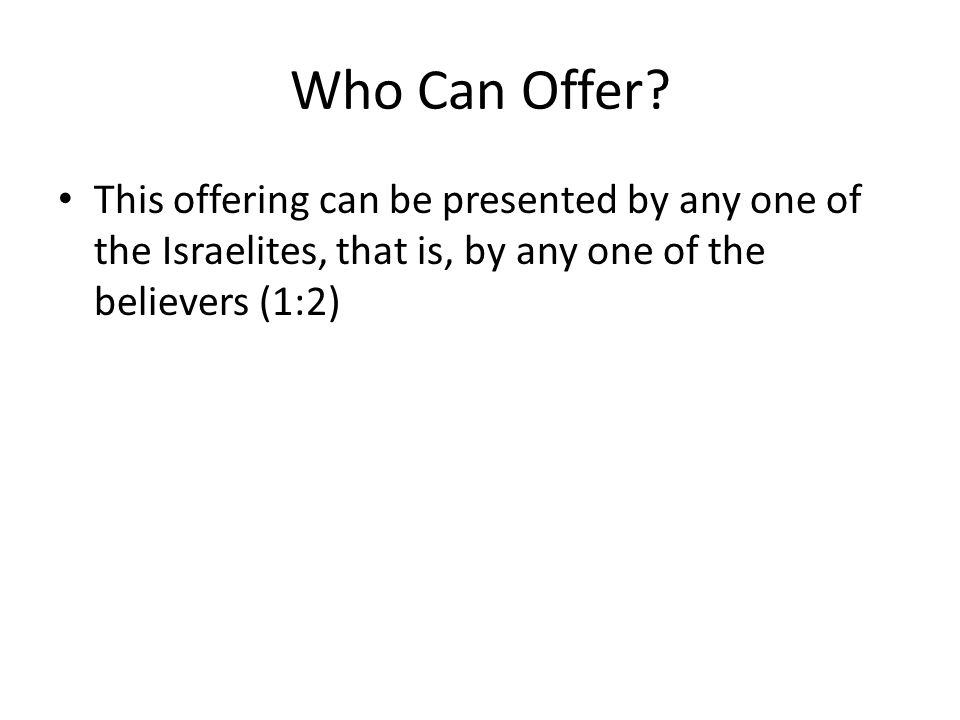 Who Can Offer? This offering can be presented by any one of the Israelites, that is, by any one of the believers (1:2)