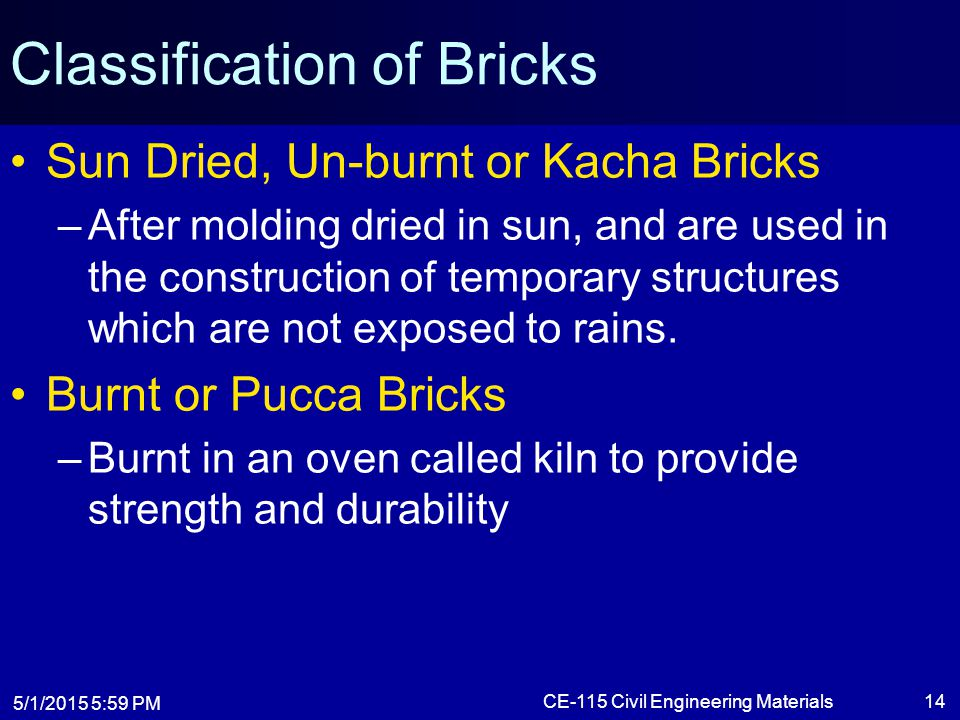 5/1/2015 6:01 PM CE-115 Civil Engineering Materials14 Classification of Bricks Sun Dried, Un-burnt or Kacha Bricks –After molding dried in sun, and ar