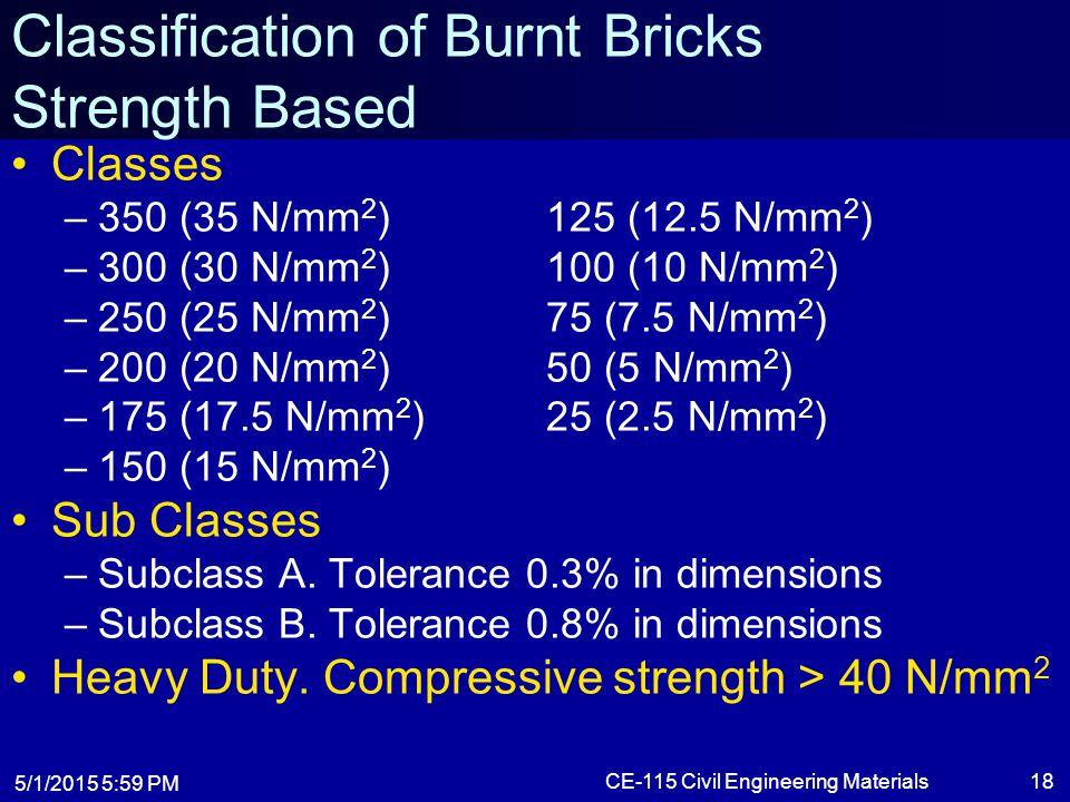 5/1/2015 6:01 PM CE-115 Civil Engineering Materials18 Classification of Burnt Bricks Strength Based Classes –350 (35 N/mm 2 )125 (12.5 N/mm 2 ) –300 (