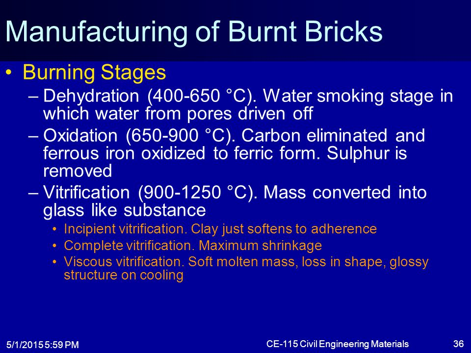 5/1/2015 6:01 PM CE-115 Civil Engineering Materials36 Manufacturing of Burnt Bricks Burning Stages –Dehydration (400-650 °C). Water smoking stage in w