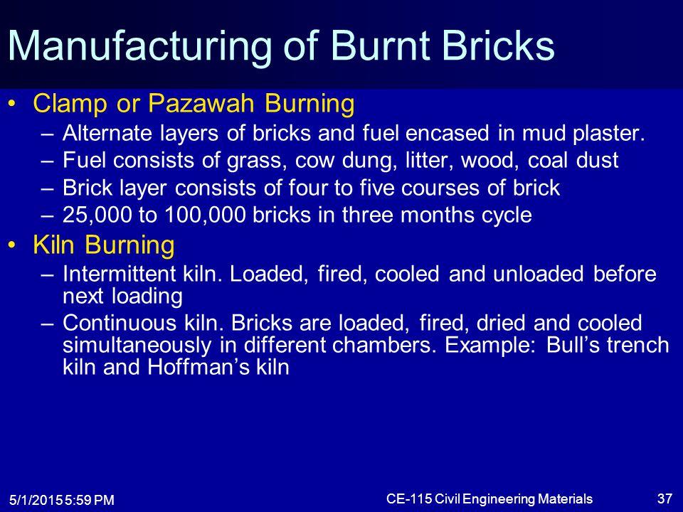 5/1/2015 6:01 PM CE-115 Civil Engineering Materials37 Manufacturing of Burnt Bricks Clamp or Pazawah Burning –Alternate layers of bricks and fuel enca