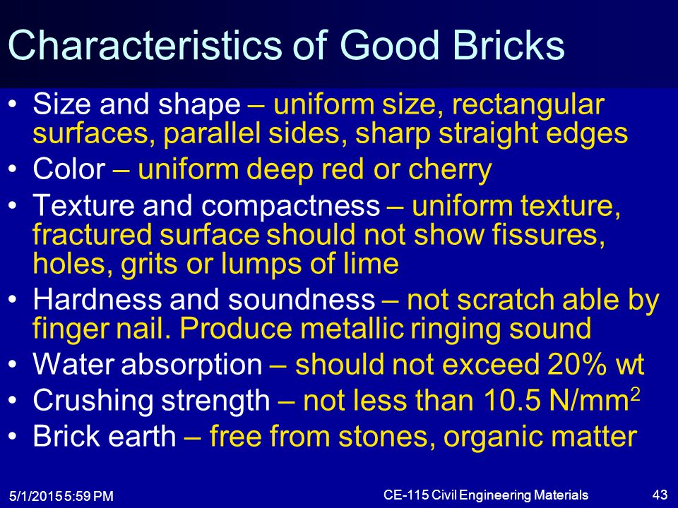 5/1/2015 6:01 PM CE-115 Civil Engineering Materials43 Characteristics of Good Bricks Size and shape – uniform size, rectangular surfaces, parallel sid