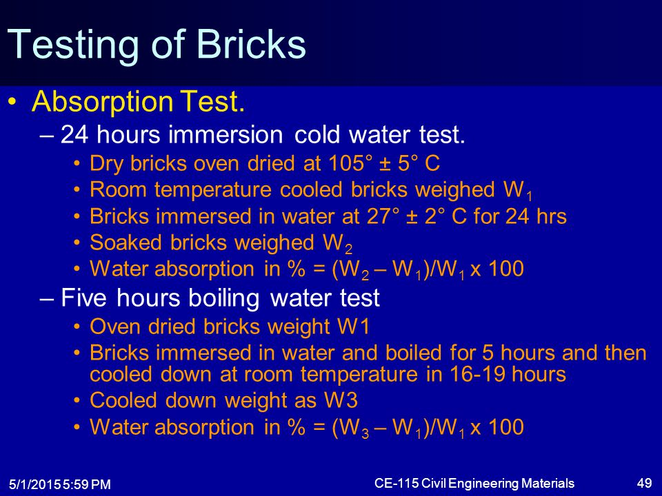 5/1/2015 6:01 PM CE-115 Civil Engineering Materials49 Testing of Bricks Absorption Test. –24 hours immersion cold water test. Dry bricks oven dried at