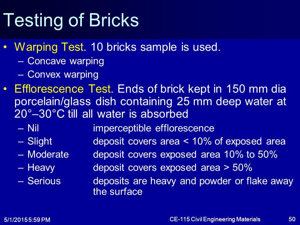 5/1/2015 6:01 PM CE-115 Civil Engineering Materials50 Testing of Bricks Warping Test. 10 bricks sample is used. –Concave warping –Convex warping Efflo