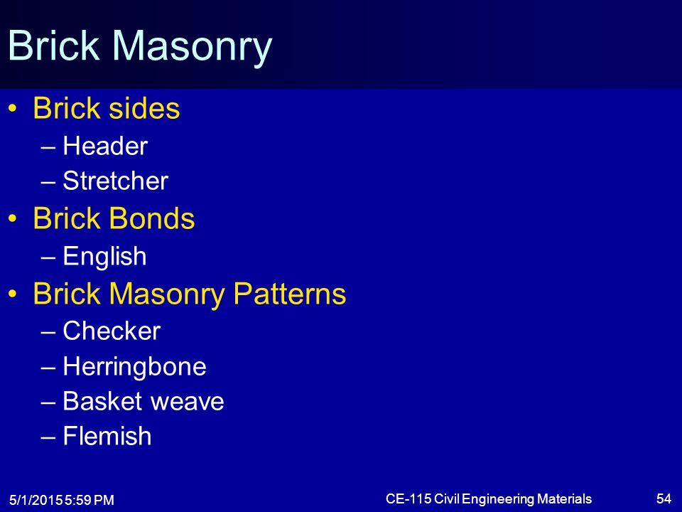 5/1/2015 6:01 PM CE-115 Civil Engineering Materials54 Brick Masonry Brick sides –Header –Stretcher Brick Bonds –English Brick Masonry Patterns –Checke