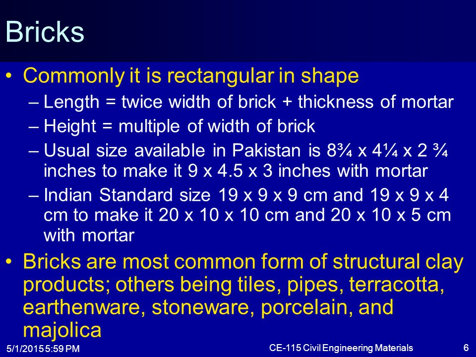 5/1/2015 6:01 PM CE-115 Civil Engineering Materials6 Bricks Commonly it is rectangular in shape –Length = twice width of brick + thickness of mortar –