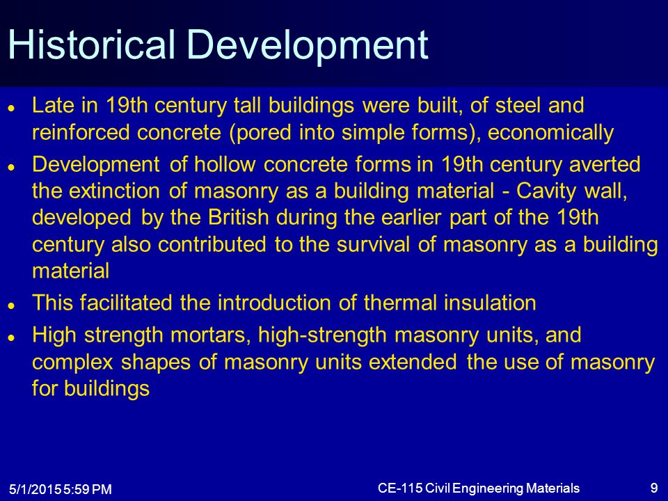 5/1/2015 6:01 PM CE-115 Civil Engineering Materials9 Historical Development Late in 19th century tall buildings were built, of steel and reinforced co
