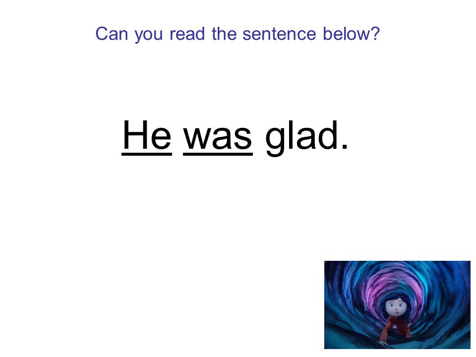 Can you read the sentence below He was glad.