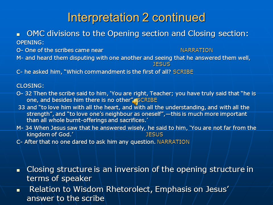 Interpretation 2 continued OMC divisions to the Opening section and Closing section: OMC divisions to the Opening section and Closing section:OPENING: O- One of the scribes came near NARRATION M- and heard them disputing with one another and seeing that he answered them well, JESUS C- he asked him, Which commandment is the first of all.