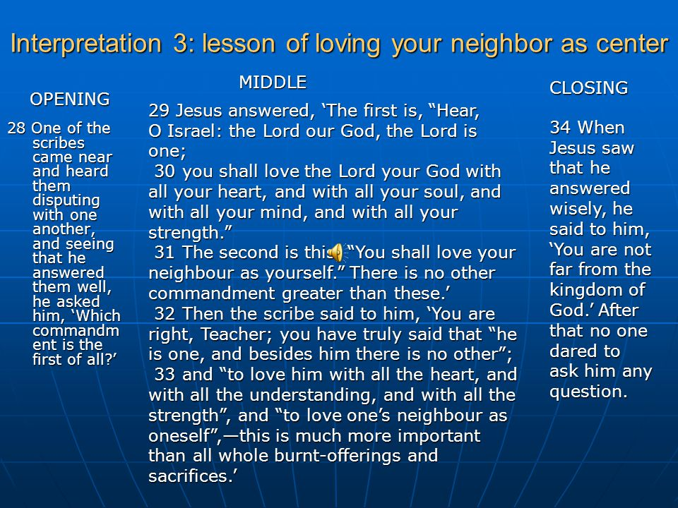 Interpretation 3: lesson of loving your neighbor as center 28 One of the scribes came near and heard them disputing with one another, and seeing that he answered them well, he asked him, 'Which commandm ent is the first of all?' 29 Jesus answered, 'The first is, Hear, O Israel: the Lord our God, the Lord is one; 30 you shall love the Lord your God with all your heart, and with all your soul, and with all your mind, and with all your strength. 30 you shall love the Lord your God with all your heart, and with all your soul, and with all your mind, and with all your strength. 31 The second is this, You shall love your neighbour as yourself. There is no other commandment greater than these.' 31 The second is this, You shall love your neighbour as yourself. There is no other commandment greater than these.' 32 Then the scribe said to him, 'You are right, Teacher; you have truly said that he is one, and besides him there is no other ; 33 and to love him with all the heart, and with all the understanding, and with all the strength , and to love one's neighbour as oneself ,—this is much more important than all whole burnt-offerings and sacrifices.' 33 and to love him with all the heart, and with all the understanding, and with all the strength , and to love one's neighbour as oneself ,—this is much more important than all whole burnt-offerings and sacrifices.' 34 When Jesus saw that he answered wisely, he said to him, 'You are not far from the kingdom of God.' After that no one dared to ask him any question.