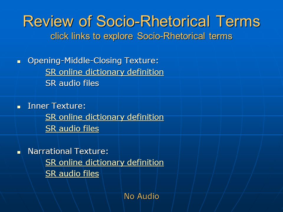 Review of Socio-Rhetorical Terms click links to explore Socio-Rhetorical terms Opening-Middle-Closing Texture: Opening-Middle-Closing Texture: SR online dictionary definition SR online dictionary definition SR audio files Inner Texture: Inner Texture: SR online dictionary definition SR online dictionary definition SR audio files SR audio files Narrational Texture: Narrational Texture: SR online dictionary definition SR online dictionary definition SR audio files SR audio files No Audio