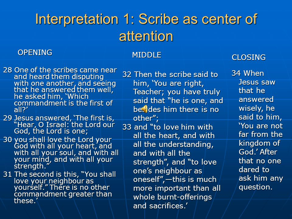 Interpretation 1 continued: opening –middle – closing of the middle OPENING: 32 Then the scribe said to him, MIDDLE: 'You are right, Teacher; you have truly said that he is one, and besides him there is no other ; 33 and to love him with all the heart, and with all the understanding, and with all the strength , and to love one's neighbour as oneself ,— CLOSING: this is much more important than all whole burnt-offerings and sacrifices.'