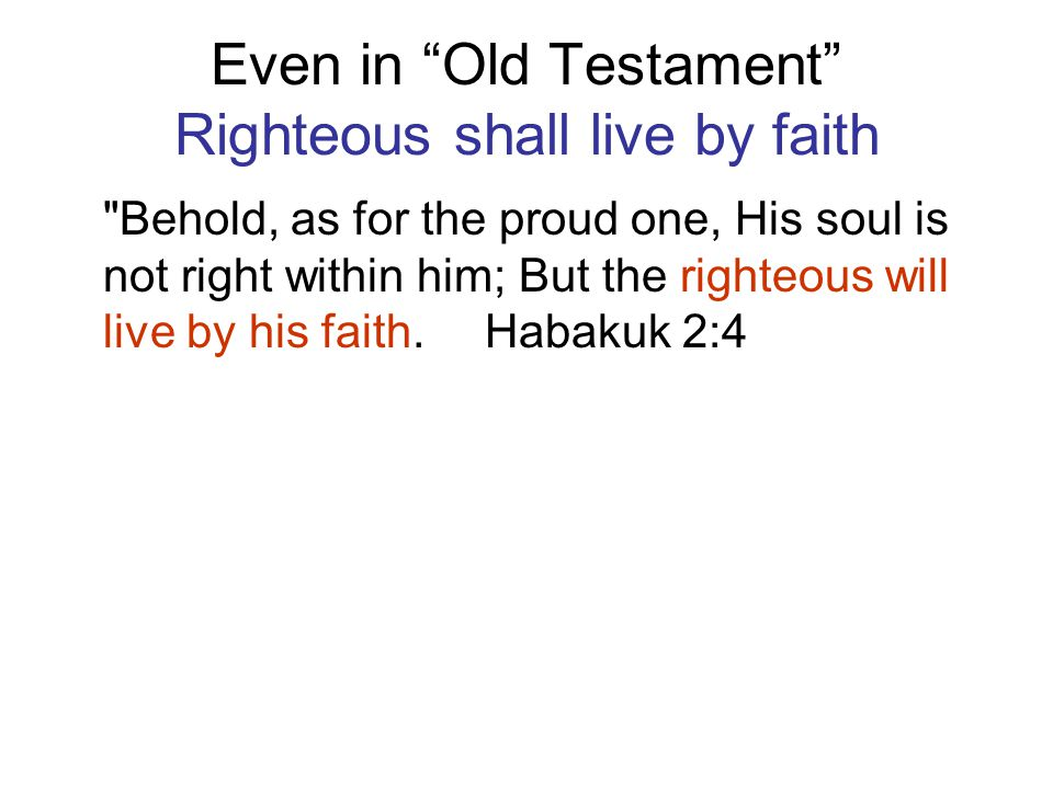 Even in Old Testament Righteous shall live by faith Behold, as for the proud one, His soul is not right within him; But the righteous will live by his faith.
