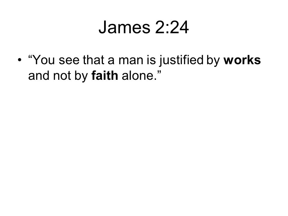James 2:24 You see that a man is justified by works and not by faith alone.