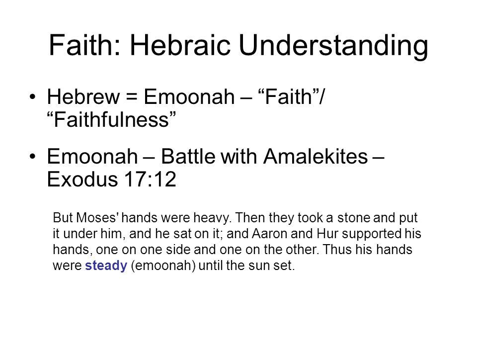 Faith: Hebraic Understanding Hebrew = Emoonah – Faith / Faithfulness Emoonah – Battle with Amalekites – Exodus 17:12 But Moses hands were heavy.