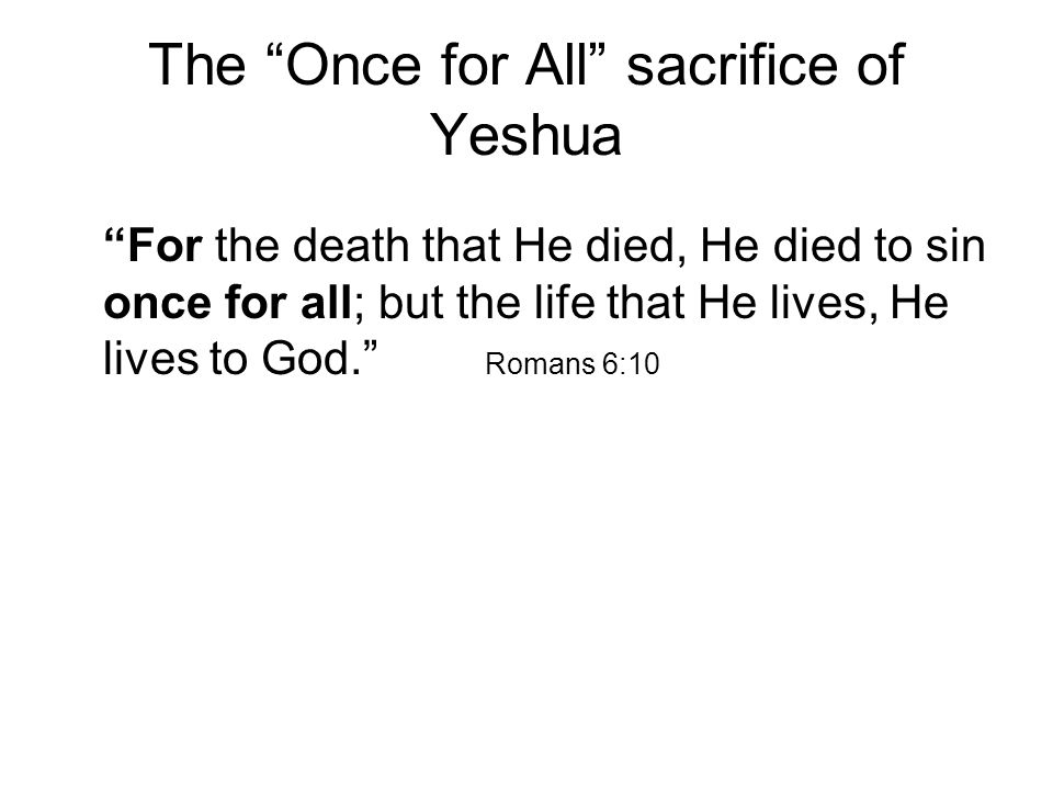 The Once for All sacrifice of Yeshua For the death that He died, He died to sin once for all; but the life that He lives, He lives to God. Romans 6:10