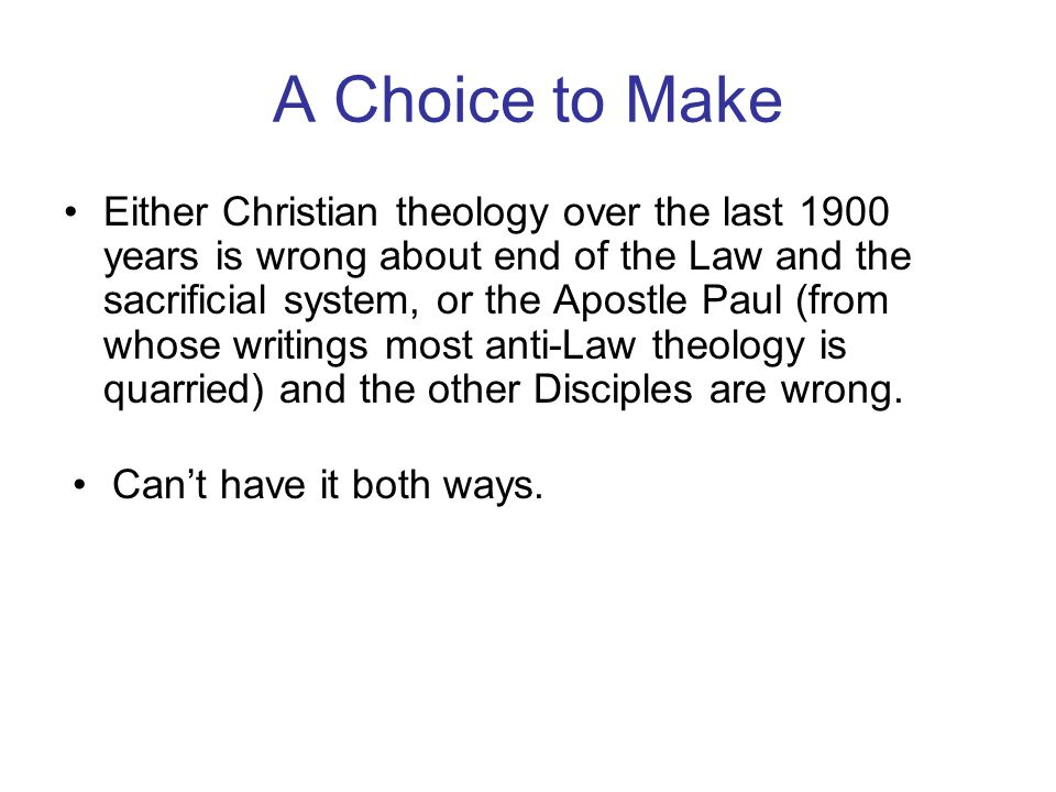 A Choice to Make Either Christian theology over the last 1900 years is wrong about end of the Law and the sacrificial system, or the Apostle Paul (from whose writings most anti-Law theology is quarried) and the other Disciples are wrong.