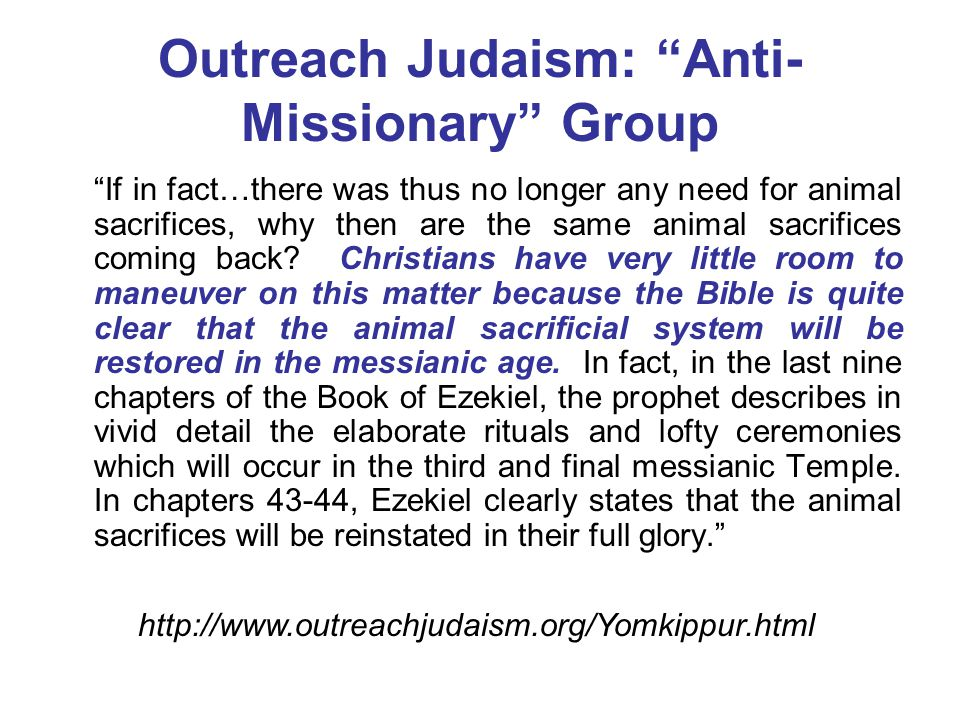 Outreach Judaism: Anti- Missionary Group If in fact…there was thus no longer any need for animal sacrifices, why then are the same animal sacrifices coming back.
