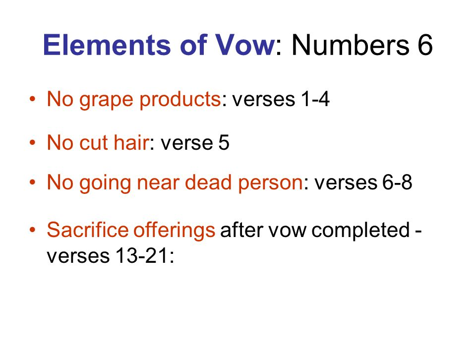 Elements of Vow: Numbers 6 No grape products: verses 1-4 No cut hair: verse 5 No going near dead person: verses 6-8 Sacrifice offerings after vow completed - verses 13-21: