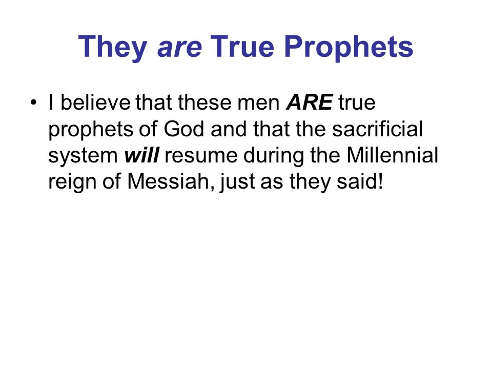 They are True Prophets I believe that these men ARE true prophets of God and that the sacrificial system will resume during the Millennial reign of Messiah, just as they said!