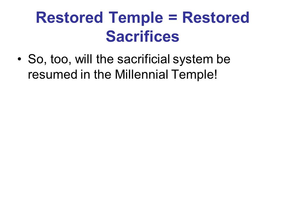 Restored Temple = Restored Sacrifices So, too, will the sacrificial system be resumed in the Millennial Temple!