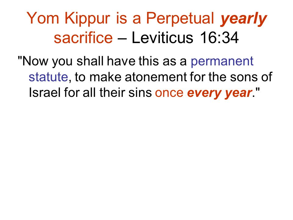 Now you shall have this as a permanent statute, to make atonement for the sons of Israel for all their sins once every year. Yom Kippur is a Perpetual yearly sacrifice – Leviticus 16:34