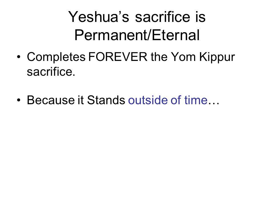 Yeshua's sacrifice is Permanent/Eternal Completes FOREVER the Yom Kippur sacrifice.