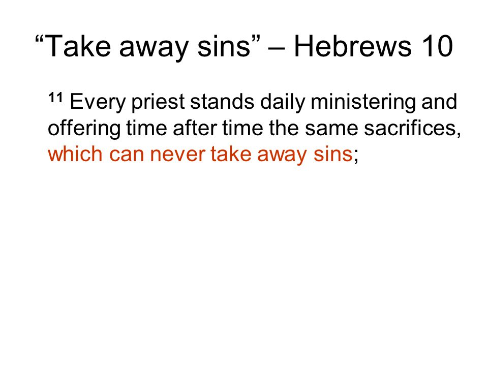 Take away sins – Hebrews 10 11 Every priest stands daily ministering and offering time after time the same sacrifices, which can never take away sins;