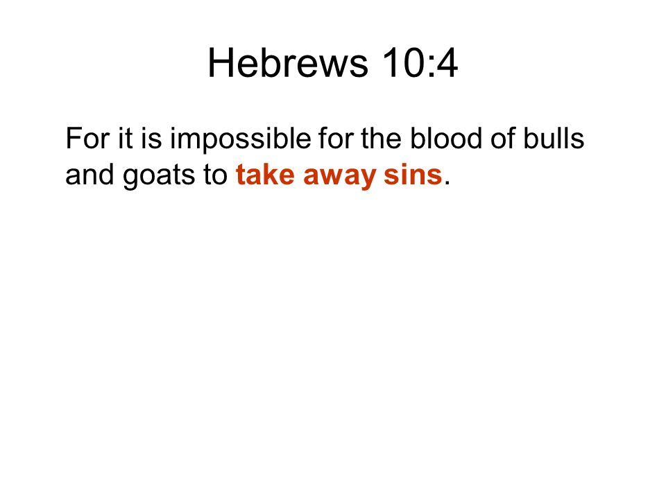 Hebrews 10:4 For it is impossible for the blood of bulls and goats to take away sins.
