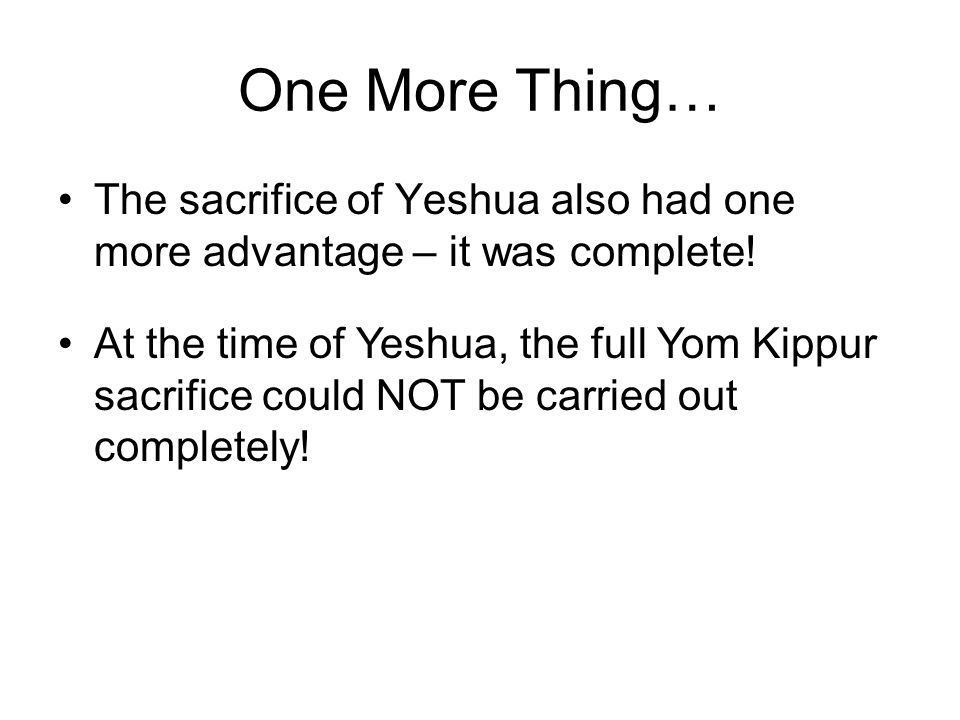 One More Thing… The sacrifice of Yeshua also had one more advantage – it was complete.