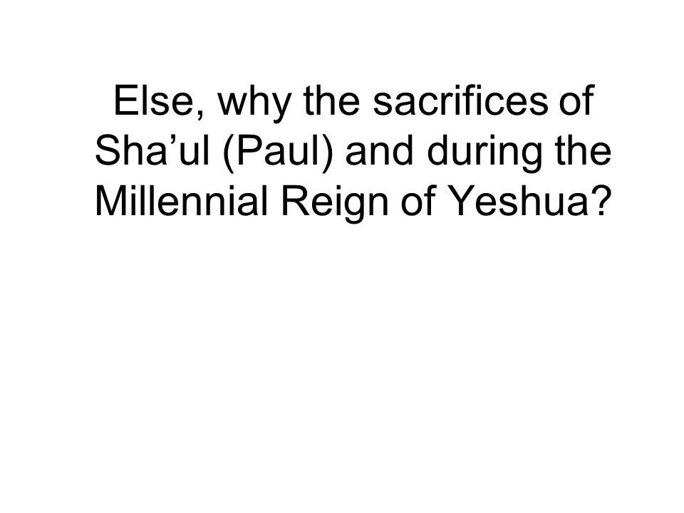 Else, why the sacrifices of Sha'ul (Paul) and during the Millennial Reign of Yeshua?