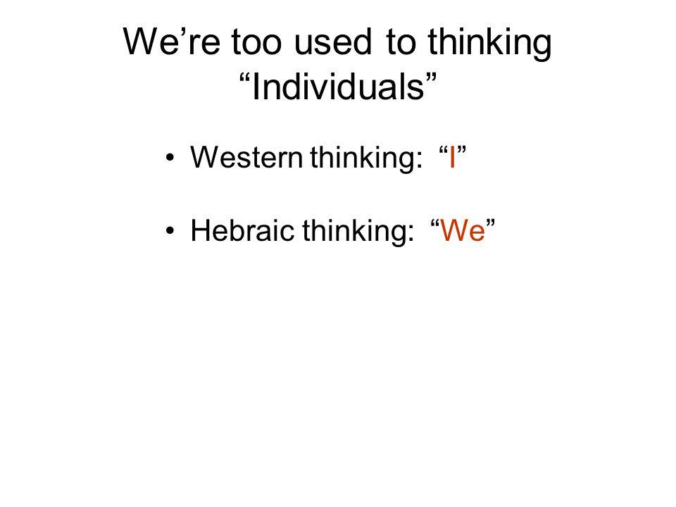 We're too used to thinking Individuals Western thinking: I Hebraic thinking: We
