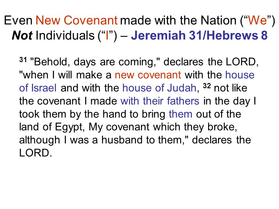 Even New Covenant made with the Nation ( We ) Not Individuals ( I ) – Jeremiah 31/Hebrews 8 31 Behold, days are coming, declares the LORD, when I will make a new covenant with the house of Israel and with the house of Judah, 32 not like the covenant I made with their fathers in the day I took them by the hand to bring them out of the land of Egypt, My covenant which they broke, although I was a husband to them, declares the LORD.