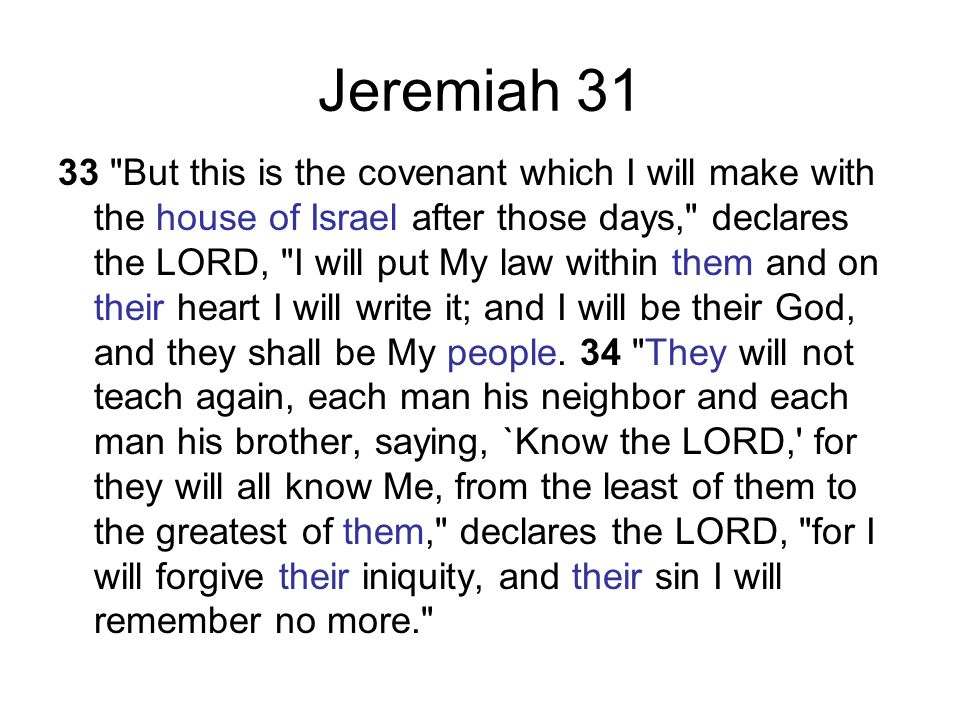 Jeremiah 31 33 But this is the covenant which I will make with the house of Israel after those days, declares the LORD, I will put My law within them and on their heart I will write it; and I will be their God, and they shall be My people.