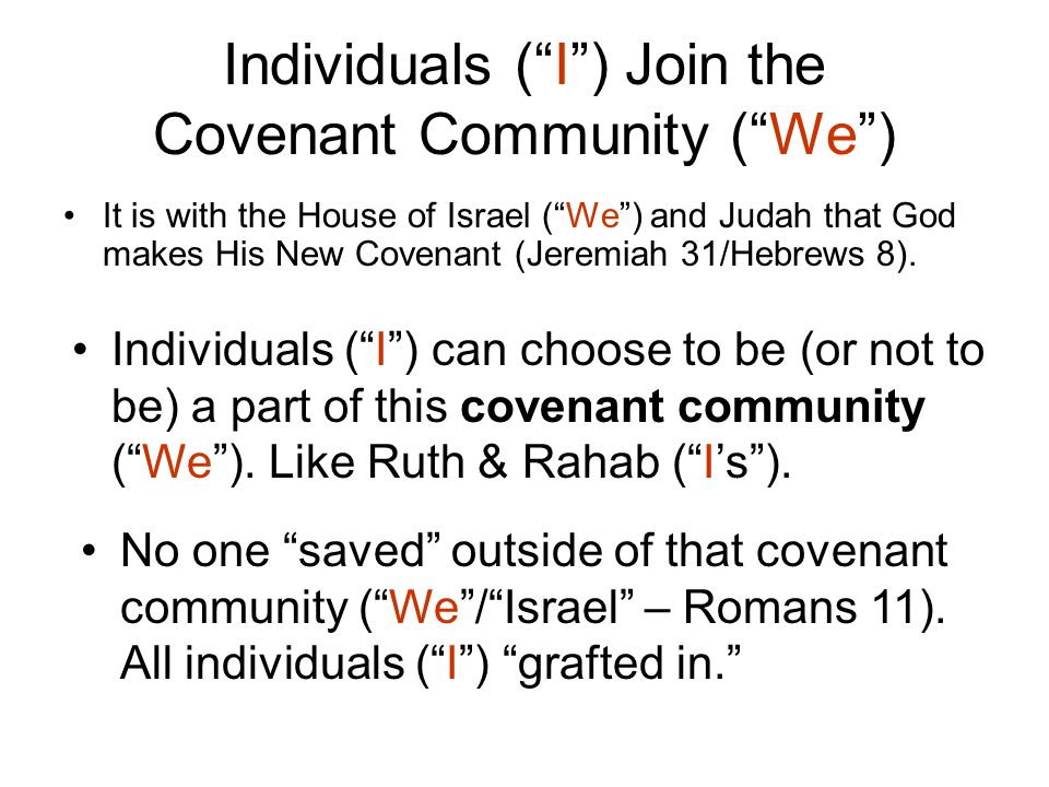 Individuals ( I ) Join the Covenant Community ( We ) It is with the House of Israel ( We ) and Judah that God makes His New Covenant (Jeremiah 31/Hebrews 8).