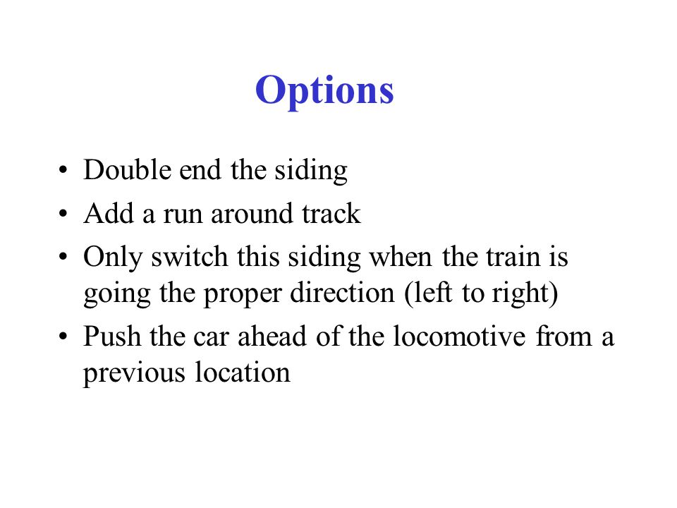 Options Double end the siding Add a run around track Only switch this siding when the train is going the proper direction (left to right) Push the car ahead of the locomotive from a previous location