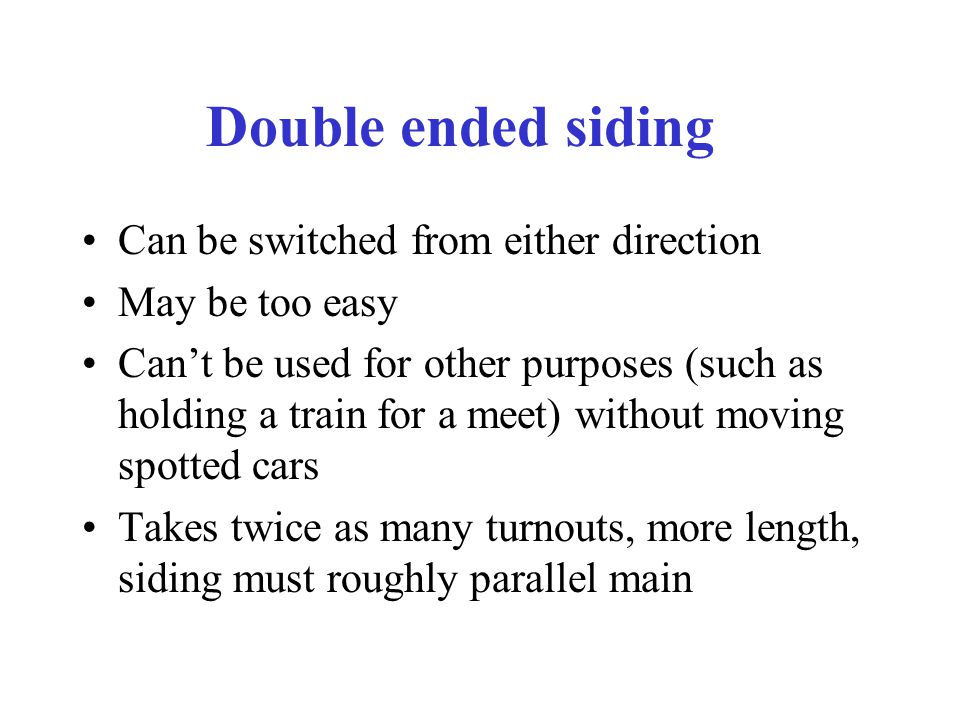 Double ended siding Can be switched from either direction May be too easy Can't be used for other purposes (such as holding a train for a meet) without moving spotted cars Takes twice as many turnouts, more length, siding must roughly parallel main